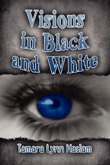 Visions in Black and White - Tamara Lynn Haslam