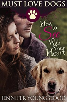 How To See With Your Heart (Must Love Dogs Book 3) - Jennifer Youngblood