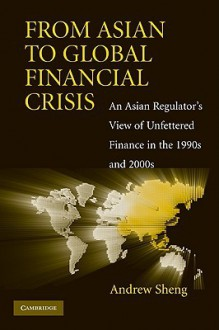 From Asian to Global Financial Crisis: An Asian Regulator's View of Unfettered Finance in the 1990s and 2000s - Andrew Sheng