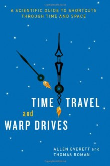 Time Travel and Warp Drives: A Scientific Guide to Shortcuts through Time and Space - Allen Everett;Thomas Roman