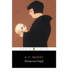Shakespearean Tragedy: Lectures on Hamlet, Othello, King Lear and Macbeth - A.C. Bradley, John Bayley