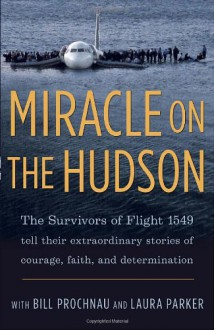 Miracle on the Hudson: The Extraordinary Real-Life Story Behind Flight 1549, by the Survivors - Survivors of Flight 1549, William Prochnau, Laura Parker