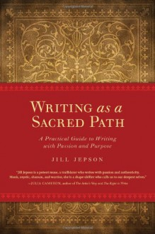 Writing as a Sacred Path: A Practical Guide to Writing with Passion and Purpose - Jill Jepson
