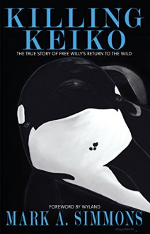 Killing Keiko: The True Story of Free Willy's Return to the Wild - Mark Simmons