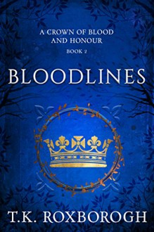 Bloodlines (A Crown of Blood and Honour Book 2) - T. K. Roxborogh
