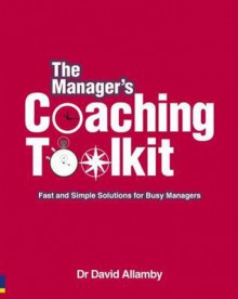 The Manager's Coaching Toolkit: Fast and Simple Solutions for Busy Managers - David Allamby