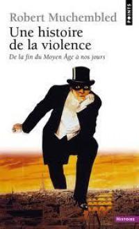 Une histoire de la violence : De la fin du Moyen Age à nos jours - Robert Muchembled