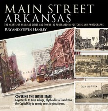 Main Street Arkansas: The Hearts of Arkansas Cities and Townsaas Portrayed in Postcards and Photographs - Ray Hanley, Steven Hanley