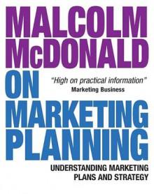 Malcolm McDonald on Marketing Planning: Understanding Marketing Plans and Strategy - Malcolm McDonald