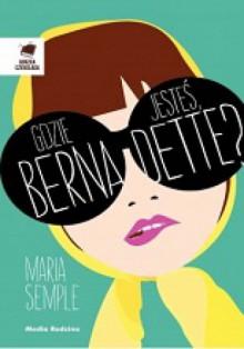 Gdzie jesteś, Bernadette? - Maria Semple