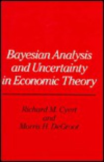 Bayesian Analysis and Uncertainty in Economic Theory - Richard M. Cyert