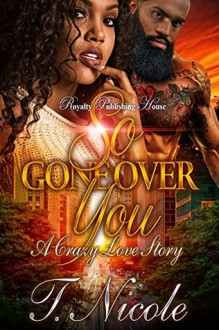 So Gone Over You: A Crazy Love Story - Ms. T. Nicole,Touch of Class Publishing Services