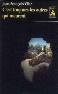 C'est toujours les autres qui meurent: roman - Jean-François Vilar