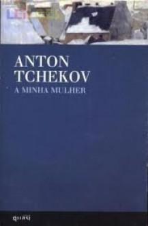 A Minha Mulher - Anton Chekhov, Luiz Pacheco