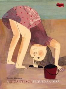 A gigantesca pequena coisa - Beatrice Alemagna