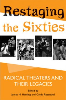Restaging the Sixties: Radical Theaters and Their Legacies - James M. Harding, James M. Harding