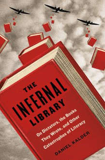 The Infernal Library: On Dictators, the Books They Wrote, and Other Catastrophes of Literacy - Daniel Kalder