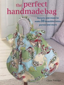 The Perfect Handmade Bag: Recycle and Reuse to Make 35 Beautiful Totes, Purses, and More (Paperback) - Clare Youngs