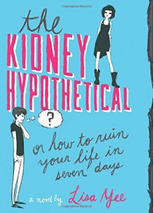 The Kidney Hypothetical: Or How to Ruin Your Life in Seven Days - Lisa Yee