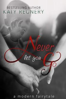 Never Let You Go: A Modern Fairytale - Katy Regnery