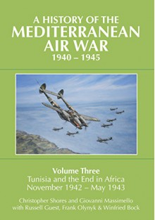 A History of the Mediterranean Air War, 1940-1945: Volume 3: Tunisia and the End in Africa, November 1942-1943 - Christopher Shores, Giovanni Massimello