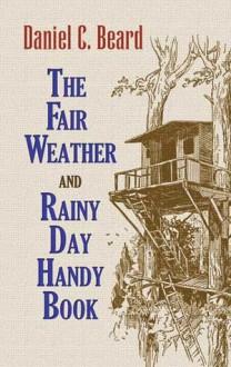 The Fair Weather and Rainy Day Handy Book - Daniel Carter Beard