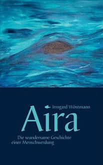 Aira - Die Wundersame Geschichte Einer Menschwerdung - Irmgard Wstmann
