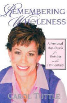 Remembering Wholeness: A Personal Handbook for Thriving in the 21st Century - Carol Tuttle