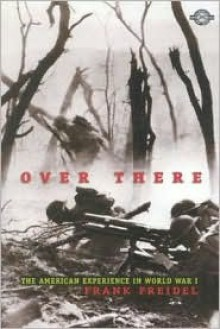 Over There: The Story of America's First Great Overseas Crusade (Classics of War) - Frank Burt Freidel