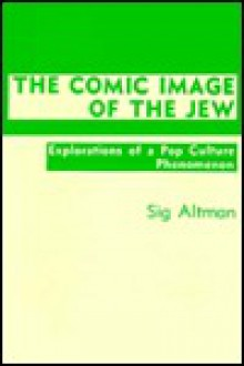The Comic Image of the Jew: Explorations of a Pop Culture Phenomenon - Sig Altman