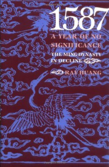 1587, a Year of No Significance: The Ming Dynasty in Decline - Ray Huang