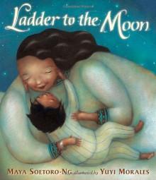 Ladder To The Moon - Maya Soetoro-Ng, Yuyi Morales