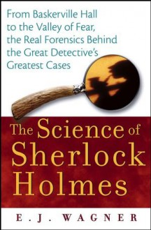 The Science of Sherlock Holmes: From Baskerville Hall to the Valley of Fear, the Real Forensics Behind the Great Detective's Greatest Cases - E.J. Wagner
