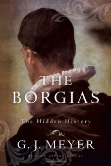 The Borgias: The Hidden History - G.J. Meyer