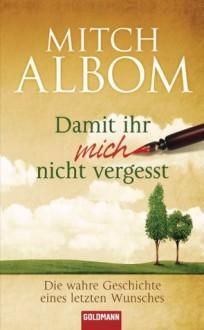 Damit ihr mich nicht vergesst: Die wahre Geschichte eines letzten Wunsches (German Edition) - Mitch Albom, Sibylle Schmidt