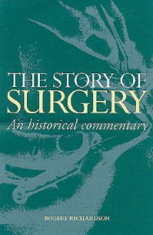 The Story of Surgery: An Historical Commentary - Robert Richardson