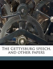 The Gettysburg Speech, and Other Papers - Abraham Lincoln, James Russell Lowell, Walt Whitman