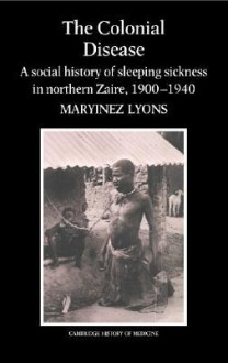The Colonial Disease: A Social History of Sleeping Sickness in Northern Zaire, 1900 1940 - Maryinez Lyons