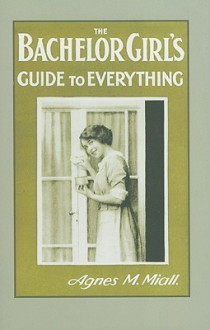The Bachelor Girl's Guide to Everything - Agnes M. Miall