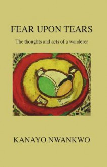 Fear Upon Tears: The Thoughts and Acts of a Wanderer - Kanayo Nwankwo