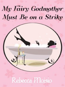 My Fairy Godmother Must Be on a Strike: A Romantic Comedy - Rebecca Moisio