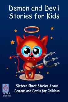 Demon and Devil Stories for Kids:: Sixteen Short Stories About Demons and Devils for Children - J. Macgowan, W.R.S. Ralston, Cyrus Adler, Alan Ramsey, Louis Becke, Anton Chekhov, Max Pemberton, Peter I. Kattan