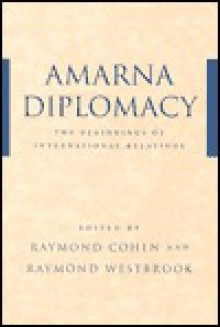 Amarna Diplomacy: The Beginnings of International Relations - Raymond Cohen, Raymond Westbrook