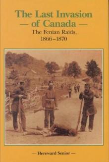 Last Invasion of Canada: Fenian Raids 1866-1870 (Canadian War Museum Historical Publications, No 27): The Fenian Raids, 1866-1870 (Canadian War Museum Historical Publications, No 27) - Hereward Senior