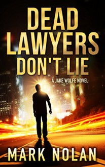 Dead Lawyers Don't Lie: A Jake Wolfe Novel - Mark Nolan