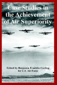 Case Studies in the Achievement of Air Superiority - United States Department of the Air Force, Benjamin Franklin Cooling III
