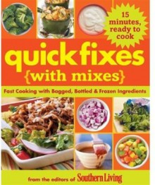 Quick Fixes with Mixes: Fast Cooking with Bagged, Bottled & Frozen Ingredients (Southern Living Magazine) - Editors of Southern Living Magazine
