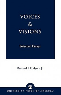 Voices and Visions: Selected Essays - Bernard F. Rodgers Jr.