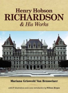 Henry Hobson Richardson and His Works - Mariana Van Rensselaer