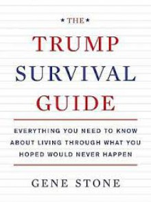The Trump Survival Guide: Everything You Need to Know About Living Through What You Hoped Would Never Happen - Gene Stone